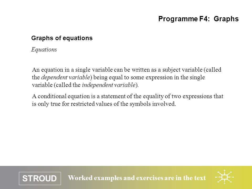 STROUD Worked examples and exercises are in the text Graphs of equations Ordered pairs of numbers Programme F4: Graphs Evaluating an equation of a single independent variable enables a collection of ordered pairs of numbers to be constructed.