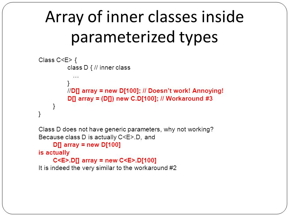 Don't shadow type parameters in inner classes Class C { class D { // inner class … } Class C { E x; class D { // inner class E y = x; // compile error - not the same type.