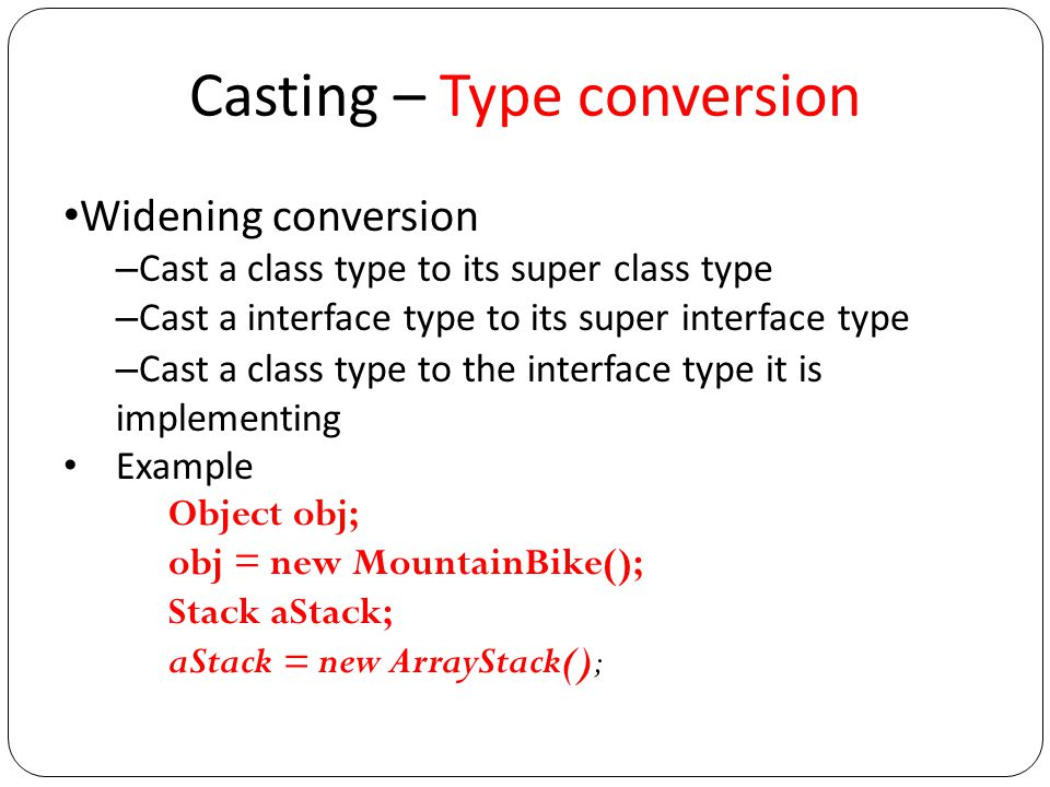 Casting – Type Conversion Narrowing conversion – Require explicit cast – Opposite of widening conversion Cast a superclass type object to subclass type Cast a superinterface type to subinterface type Cast a interface type to the class type who implemented the interface Example Object obj; MountainBike myBike; … myBike = (MountainBike)obj;