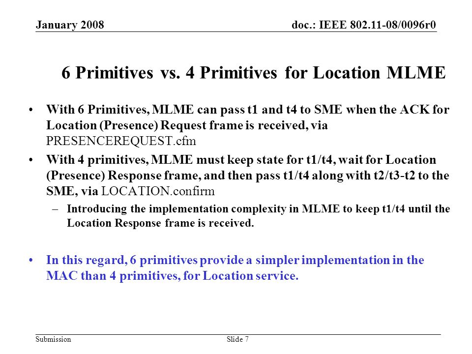 doc.: IEEE 802.11-08/0096r0 Submission January 2008 Slide 8 Proposed Changes Use 6 primitives for Location MLME –Switch back to 6 primitives (as defined in TGv D1.02) for Location MLME Add parameters to pass timestamps: –Add the timestamp of transmitting Location Request frame (TX Timestamp, t1) and the timestamp of the ACK in response to the Location Request Frame (RX Timestamp, t4) in LOCATIONREQUEST.cfm().
