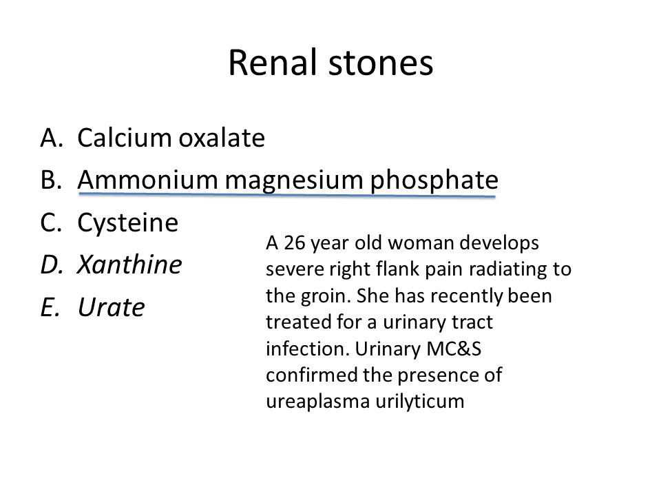 Renal stones A.Calcium phosphate B.Ammonium magnesium phosphate C.Cysteine D.Xanthine E.Urate A 26 year old woman develops severe right flank pain radiating to the groin.