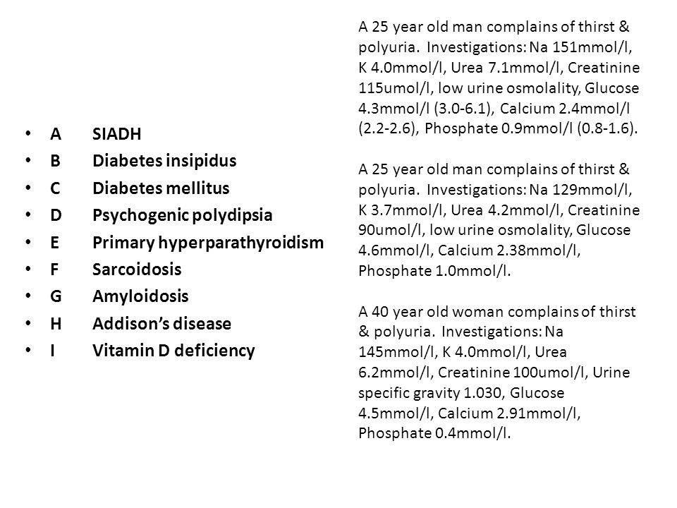 ASIADH BDiabetes insipidus CDiabetes mellitus DPsychogenic polydipsia EPrimary hyperparathyroidism FSarcoidosis GAmyloidosis HAddison's disease IVitamin D deficiency A 25 year old man complains of thirst & polyuria and suffering from bipolar.