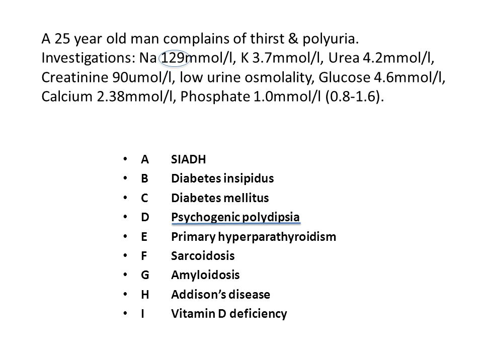 DIABETES INSIPIDUS Cannot produce a concentrated urine due to: a deficiency of antidiuretic hormone (ADH) or renal resistance to ADH High concentrated plasma (high osmolality) Hypernatraemia in presence of very dilute urine (+polyuria and polydipsia) PSYCHOGENIC POLYDIPSIA Excessive water drinking in absence of physiologic stimuli Hyponatraemia in presence of dilute urine (+polyuria and polydipsia)