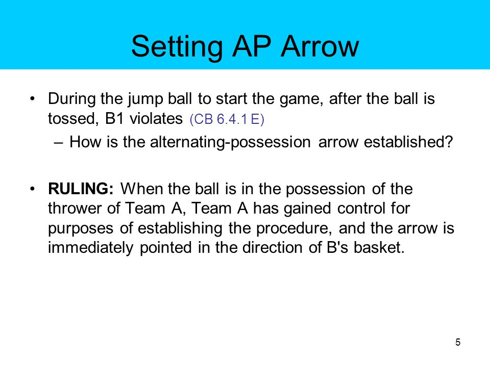 Setting AP Arrow During the jump ball to start the game, after the ball is tossed, B1 fouls A1 (CB 6.4.1 E) –How is the alternating-possession arrow established.
