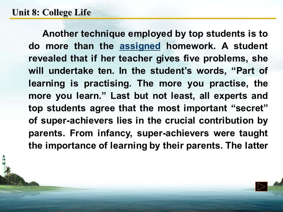 Unit 8: College Life Another technique employed by top students is to do more than the assigned homework.
