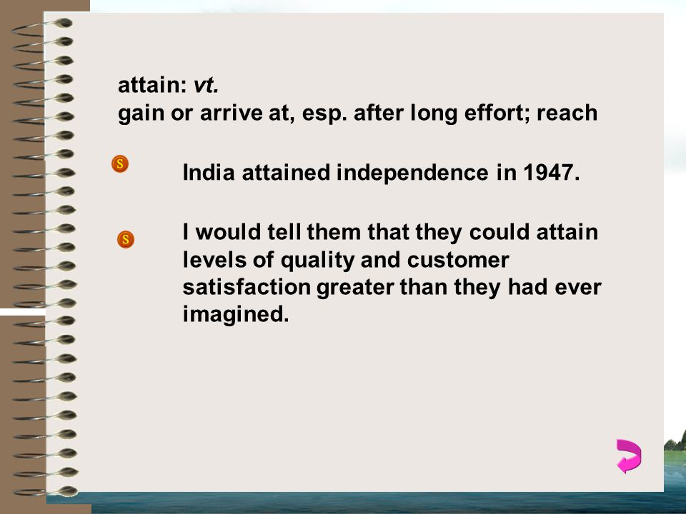 attain: vt.gain or arrive at, esp. after long effort; reach India attained independence in 1947.