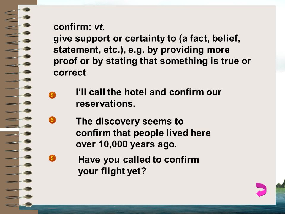 confirm: vt.give support or certainty to (a fact, belief, statement, etc.), e.g.