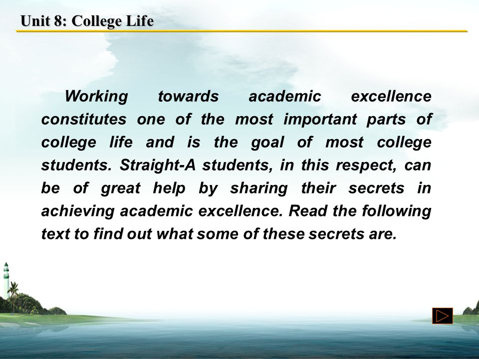 Unit 8: College Life Working towards academic excellence constitutes one of the most important parts of college life and is the goal of most college students.