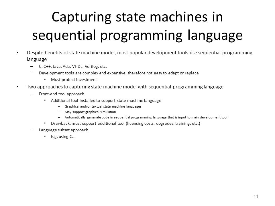 12 Language subset approach Follow rules (template) for capturing state machine constructs in equivalent sequential language constructs Used with software (e.g.,C).