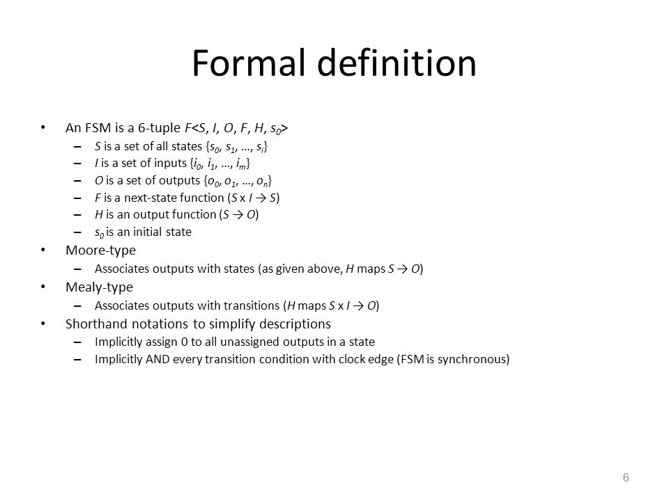 7 Finite-state machine with datapath model (FSMD) FSMD extends FSM: complex data types and variables for storing data – FSMs use only Boolean data types and operations, no variables FSMD: 7-tuple – S is a set of states {s 0, s 1, …, s l } – I is a set of inputs {i 0, i 1, …, i m } – O is a set of outputs {o 0, o 1, …, o n } – V is a set of variables {v 0, v 1, …, v n } – F is a next-state function (S x I x V → S) – H is an action function (S → O + V) – s 0 is an initial state I,O,V may represent complex data types – (i.e., integers, floating point, etc.) F,H may include arithmetic operations H is an action function, not just an output function – Describes variable updates as well as outputs Complete system state now consists of current state, s i, and values of all variables Idle GoingUp req > floor req < floor !(req > floor) !(timer < 10) req < floor DoorOpen GoingDn req > floor u,d,o, t = 1,0,0,0 u,d,o,t = 0,0,1,0 u,d,o,t = 0,1,0,0 u,d,o,t = 0,0,1,1 u is up, d is down, o is open req == floor !(req<floor) timer < 10 t is timer_start We described UnitControl as an FSMD