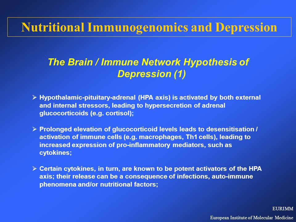 The Brain / Immune Network Hypothesis of Depression (2)  Hypersecretion of glucocorticoids and pro-inflammatory cytokines result in malfunctioning of noradrenergic and serotonergic neurotransmission in the brain, which is reflected in the major symptoms of depression  Depression, therefore, is a form of sickness behaviour in which the chronically unbalanced, pro-inflammatory immune function plays a dominant role;  Certain antidepressants reduce the release of pro-inflammatory cytokines from activated immune cells (e.g.