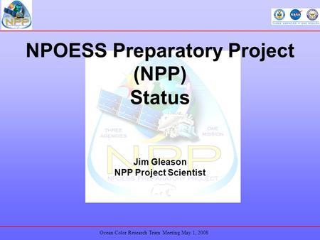 Ocean Color Research Team Meeting May 1, 2008 NPOESS Preparatory Project (NPP) Status Jim Gleason NPP Project Scientist.