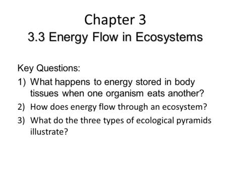 3.3 Energy Flow in Ecosystems Chapter 3 3.3 Energy Flow in Ecosystems Key Questions: 1)What happens to energy stored in body tissues when one organism.