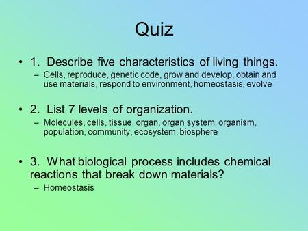 Quiz 1. Describe five characteristics of living things. –Cells, reproduce, genetic code, grow and develop, obtain and use materials, respond to environment,