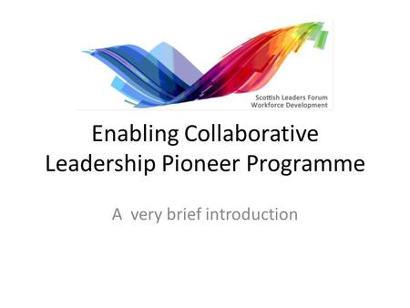 Enabling Collaborative Leadership Pioneer Programme A very brief introduction.