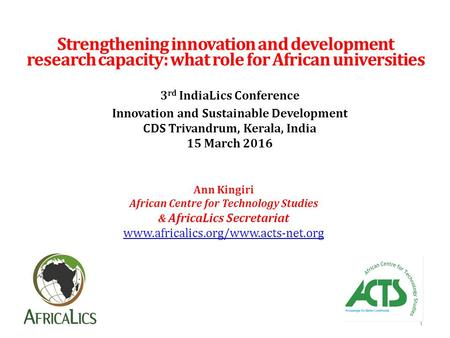 Strengthening innovation and development research capacity: what role for African universities Ann Kingiri African Centre for Technology Studies & AfricaLics.