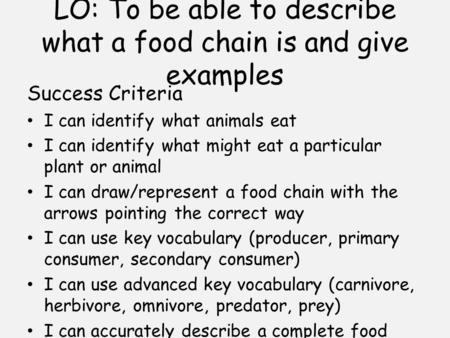LO: To be able to describe what a food chain is and give examples Success Criteria I can identify what animals eat I can identify what might eat a particular.