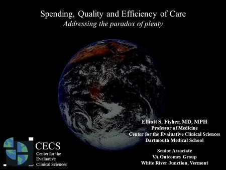 Spending, Quality and Efficiency of Care Addressing the paradox of plenty Elliott S. Fisher, MD, MPH Professor of Medicine Center for the Evaluative Clinical.