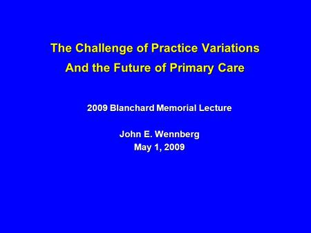 The Challenge of Practice Variations And the Future of Primary Care 2009 Blanchard Memorial Lecture John E. Wennberg May 1, 2009.