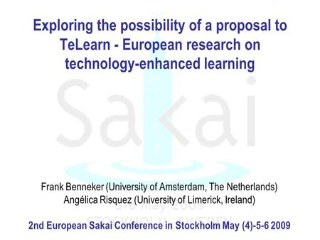 Exploring the possibility of a proposal to TeLearn - European research on technology-enhanced learning Frank Benneker (University of Amsterdam, The Netherlands)