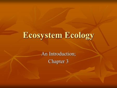 Ecosystem Ecology An Introduction; Chapter 3. Ecosystems A community of interdependent organisms and the interactions with the physical environment in.