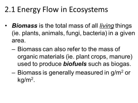 2.1 Energy Flow in Ecosystems Biomass is the total mass of all living things (ie. plants, animals, fungi, bacteria) in a given area. –Biomass can also.