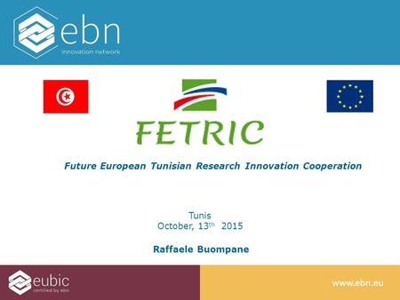 Www.ebn.e u Future European Tunisian Research Innovation Cooperation Tunis October, 13 th 2015 Raffaele Buompane.