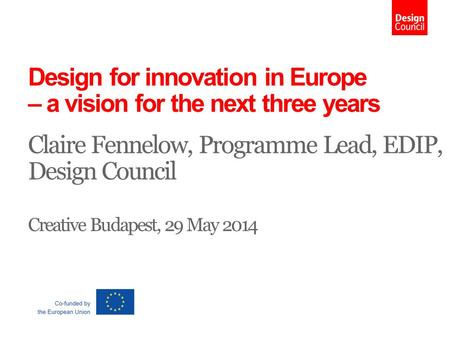 Design for innovation in Europe – a vision for the next three years Claire Fennelow, Programme Lead, EDIP, Design Council Creative Budapest, 29 May 2014.