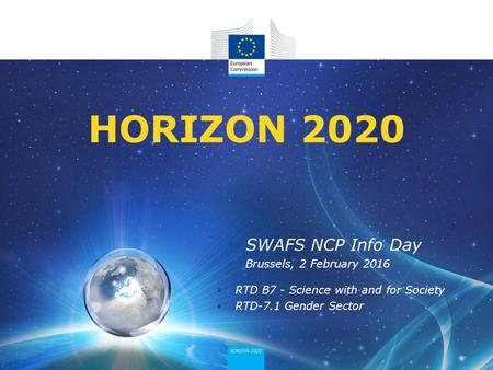 SWAFS NCP Info Day Brussels, 2 February 2016 RTD B7 - Science with and for Society RTD-7.1 Gender Sector HORIZON 2020.