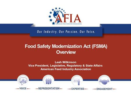 Food Safety Modernization Act (FSMA) Overview Leah Wilkinson Vice President, Legislative, Regulatory & State Affairs American Feed Industry Association.