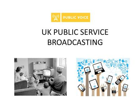 UK PUBLIC SERVICE BROADCASTING. Mission to ensure that the interests of civil society are represented in the debate Those who are marginalised need to.