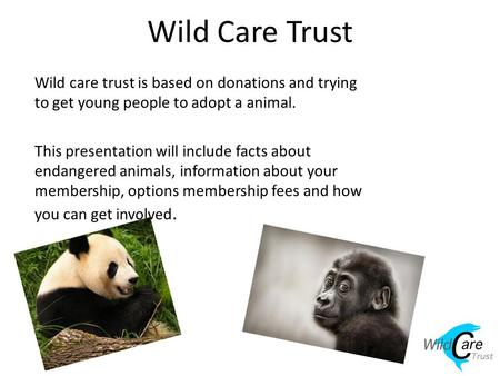 Wild Care Trust Wild care trust is based on donations and trying to get young people to adopt a animal. This presentation will include facts about endangered.
