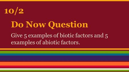 Do Now Question Give 5 examples of biotic factors and 5 examples of abiotic factors. 10/2.