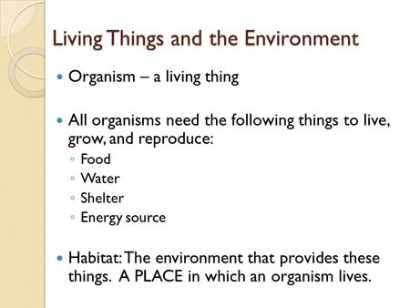 Living Things and the Environment Organism – a living thing All organisms need the following things to live, grow, and reproduce: ◦ Food ◦ Water ◦ Shelter.