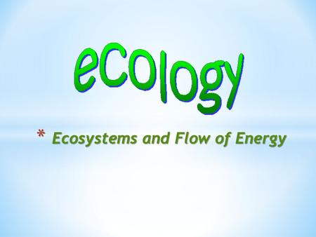 * Ecosystems and Flow of Energy. the study of the interactions of living organisms with one another and with their environment eco root home, abode ecoclimate.