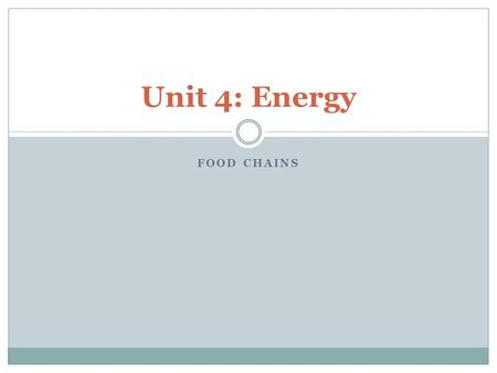 FOOD CHAINS Unit 4: Energy. Energy is a substance like quantity which can store and transfer energy. Energy is measured in Joules. Energy.