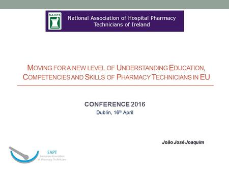 M OVING FOR A NEW LEVEL OF U NDERSTANDING E DUCATION, C OMPETENCIES AND S KILLS OF P HARMACY T ECHNICIANS IN EU CONFERENCE 2016 Dublin, 16 th April João.