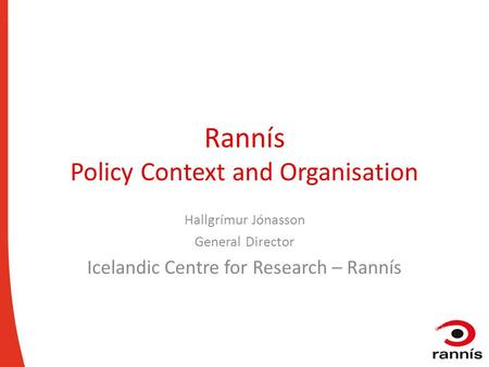 Rannís Policy Context and Organisation Hallgrímur Jónasson General Director Icelandic Centre for Research – Rannís.