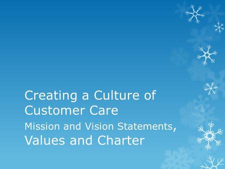 Creating a Culture of Customer Care Mission and Vision Statements, Values and Charter.