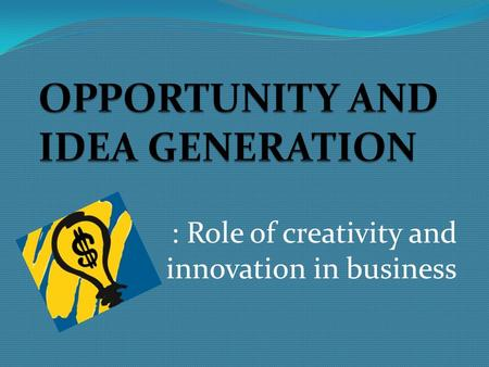 : Role of creativity and innovation in business. ' Business is not about the idea of power, but the power of ideas' The starting point of any business.