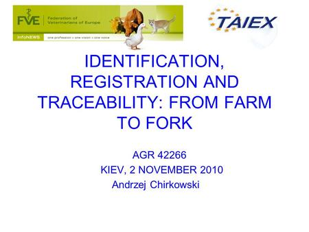 AGR 42266 KIEV, 2 NOVEMBER 2010 Andrzej Chirkowski IDENTIFICATION, REGISTRATION AND TRACEABILITY: FROM FARM TO FORK.