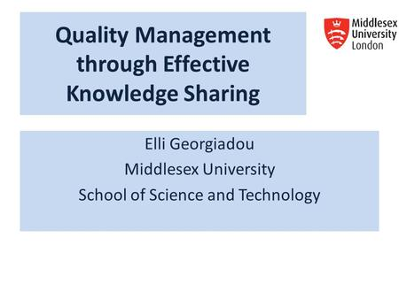 Quality Management through Effective Knowledge Sharing Elli Georgiadou Middlesex University School of Science and Technology.