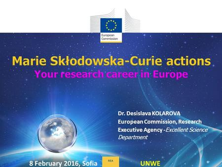 Dr. Desislava KOLAROVA European Commission, Research Executive Agency - Excellent Science Department REA 8 February 2016, Sofia UNWE.