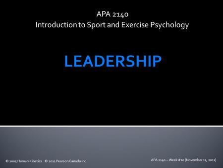 APA 2140 – Week #10 (November 11, 2011) APA 2140 Introduction to Sport and Exercise Psychology © 2005 Human Kinetics © 2011 Pearson Canada Inc.
