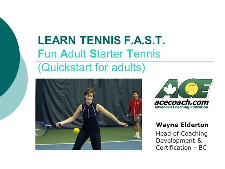 LEARN TENNIS F.A.S.T. Fun Adult Starter Tennis (Quickstart for adults) Wayne Elderton Head of Coaching Development & Certification - BC.