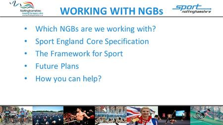 WORKING WITH NGBs Which NGBs are we working with? Sport England Core Specification The Framework for Sport Future Plans How you can help?