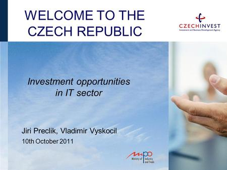 WELCOME TO THE CZECH REPUBLIC Jiri Preclik, Vladimir Vyskocil 10th October 2011 Investment opportunities in IT sector.
