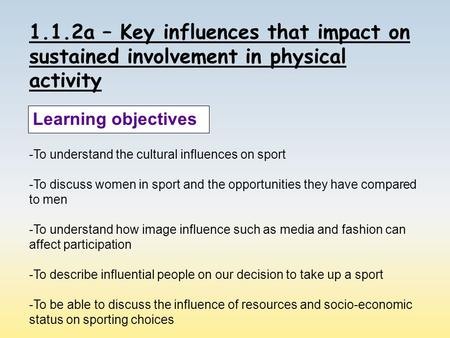 1.1.2a – Key influences that impact on sustained involvement in physical activity Learning objectives -To understand the cultural influences on sport -To.
