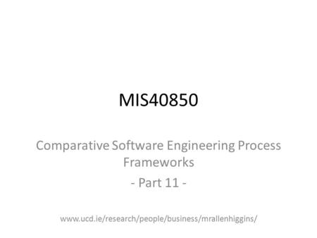 MIS40850 Comparative Software Engineering Process Frameworks - Part 11 - www.ucd.ie/research/people/business/mrallenhiggins/