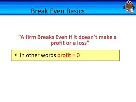 "Break Even Basics ""A firm Breaks Even if it doesn't make a profit or a loss"" In other words profit = 0."